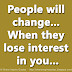 People will change... When they lose interest in you...