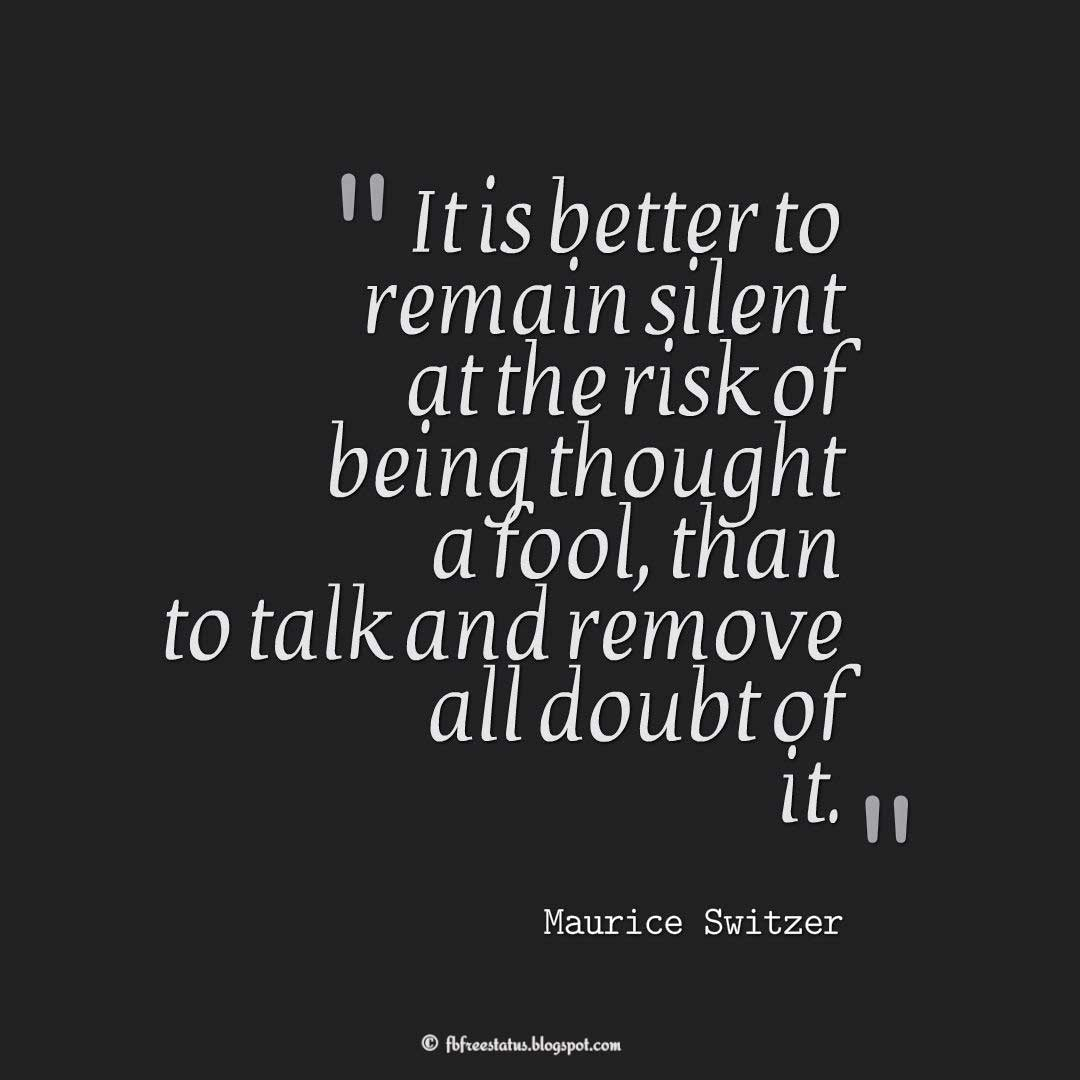 "Wisdom Quote; ""It is better to remain silent at the risk of being thought a fool, than to talk and remove all doubt of it."" ― Maurice Switzer"