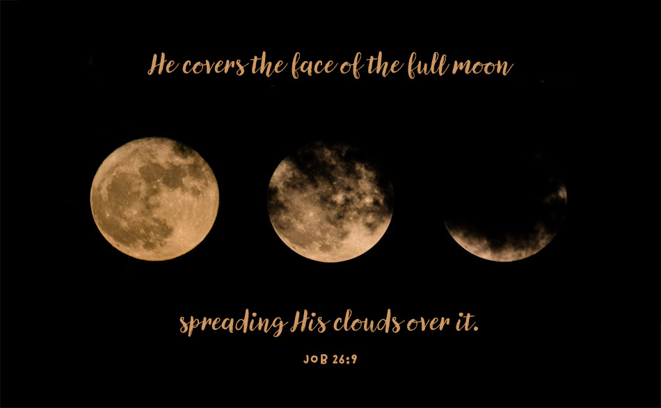 He covers the face of the full moon, spreading his clouds over it. Job 26:9