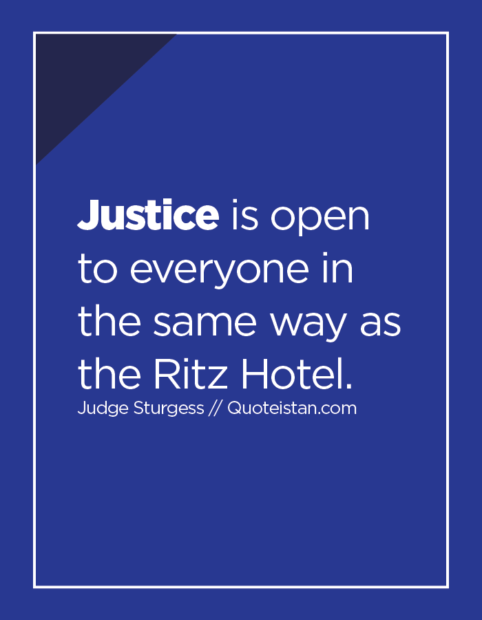 Justice is open to everyone in the same way as the Ritz Hotel.