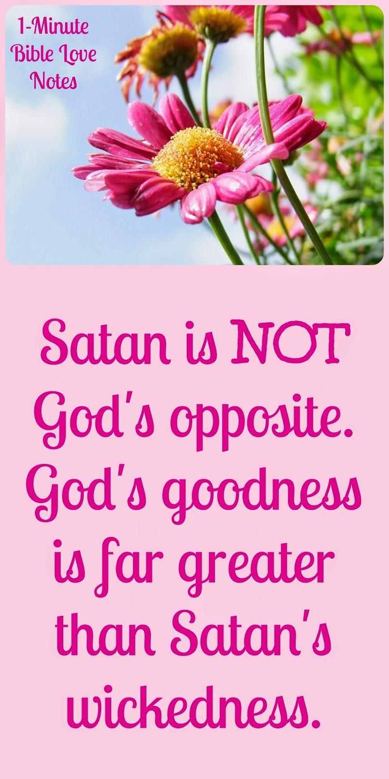 Satan is not God's opposite, God is far greater than Satan, God's goodness is far greater than Satan's wickedness
