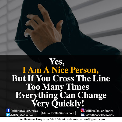 YES I AM A NICE PERSON, BUT IF YOU CROSS THE LINE TOO MANY TIMES EVERYTHING CAN CHANGE VERY QUICKLY!.