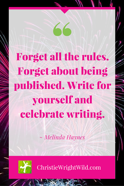 """Forget all the rules. Forget about being published. Write for yourself and celebrate writing."" ~Melinda Haynes 