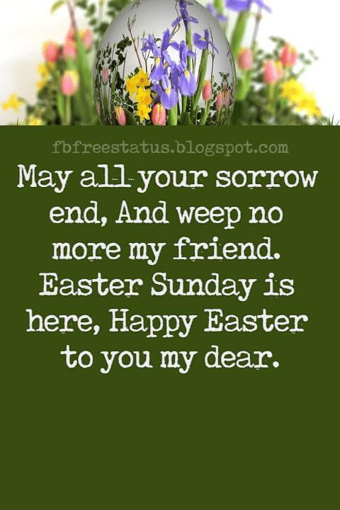 Easter Messages, May all your sorrow end, And weep no more my friend. Easter Sunday is here, Happy Easter to you my dear.