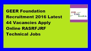 GEER Foundation Recruitment 2016 Latest 44 Vacancies Apply Online RASRFJRF Technical Jobs