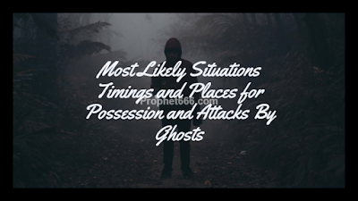 Tantrik Description of  Situations Timings and Places for Possession and Attacks By Ghosts