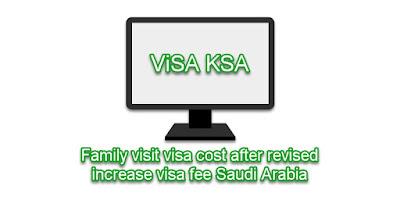 Family visit visa cost after revised increase visa fee Saudi Arabia