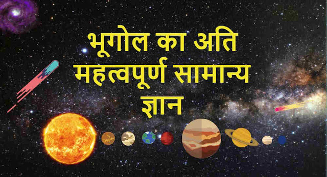 भूगोल का अति महत्वपूर्ण सामान्य ज्ञान - Very Important General Knowledge of Geography, geography gk in hindi, geography questions and answers in hindi, geography questions and answers for competitive exams, World Geography General knowledge, Earth and Space Gk, General Knowledge The Universe