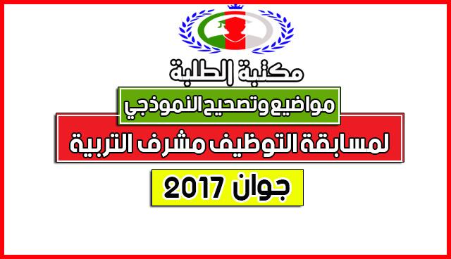 مواضيع والتصحيح النموذجي الرسمي لمسابقة مشرف التربية2017