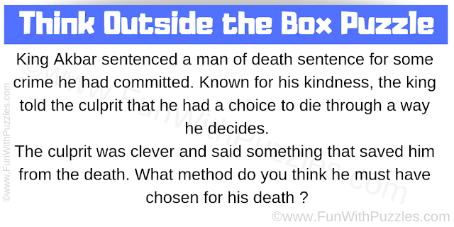 King Akbar sentenced a man of death sentence for some crime he had committed. Known for his kindness, the king told the culprit that he had a choice to die through a way he decides. The culprit was clever and said something that saved him from the death. What method do you think he must have chosen for his death?