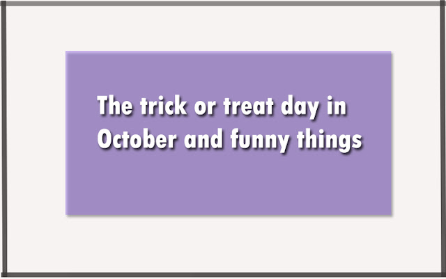 The trick or treat day in October and funny things