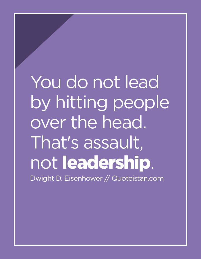 You do not lead by hitting people over the head.  That's assault, not leadership.