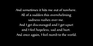 And sometimes it hits me out of nowhere. All of a sudden this overwhelming sadness rushes over me. And I get discouraged and I get upset and I feel hopeless, sad and hurt. And once again, I feel numb to the world.