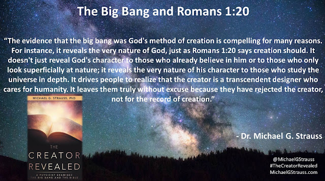 "Quote from ""The Creator Revealed: A Physicist Examines the Big Bang and the Bible"" by Michael G. Strauss- ""The evidence that the big bang was God's method of creation is compelling for many reasons. For instance, it reveals the very nature of God, just as Romans 1:20 says creation should. It doesn't just reveal God's character to those who already believe in him or to those who only look superficially at nature; it reveals the very nature of his character to those who study the universe in depth. It drives people to realize that the creator is a transcendent designer who cares for humanity. It leaves them truly without excuse because they have rejected the creator, not for the record of creation."" #TheCreatorRevealed #Science #Astronomy #Astrophysics #Theology #Apologetics"