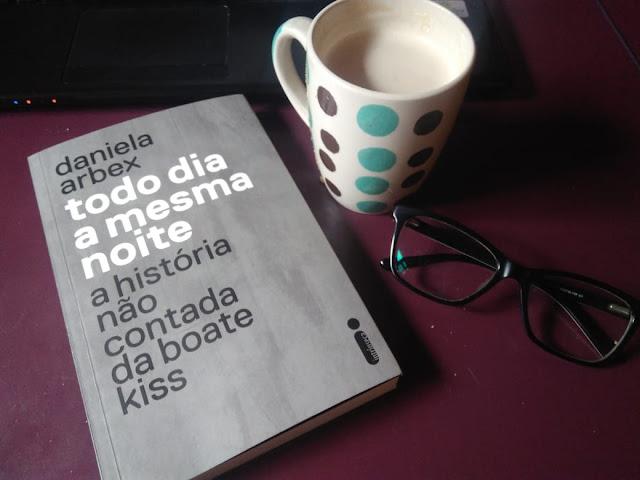 [Resenha] Todo Dia a Mesma Noite: A história não contada da boate Kiss - Daniela Arbex
