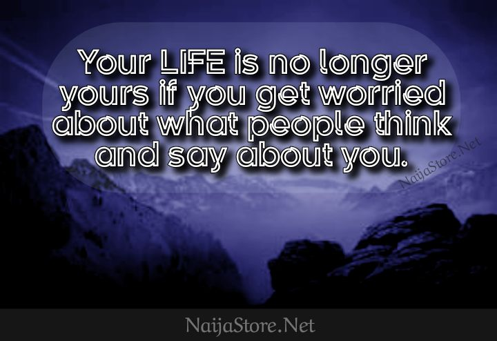 Life Quotes: Your LIFE is no longer yours if you get worried about what people think and say about you