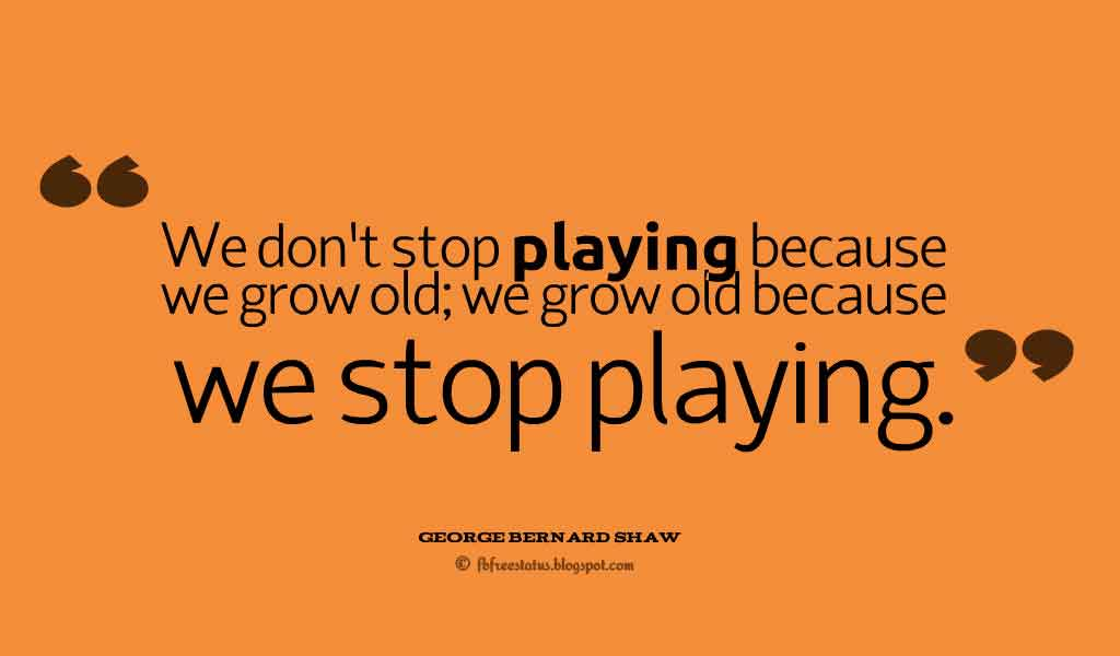 """We don't stop playing because we grow old; we grow old because we stop playing."" ― George Bernard Shaw ,Quotes about happiness"