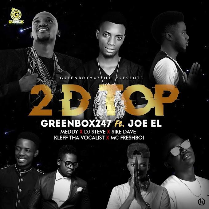 [Music] Greenbox247 – 2 D Top Ft. Joe El,Meddy,DJ Steve,Kleff Tha Vocalist,Sire Dave & McFreshboi