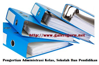 Pengertian Administrasi Kelas, Sekolah Dan Pendidikan