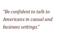 Build your confidence to talk with American colleagues or clients.
