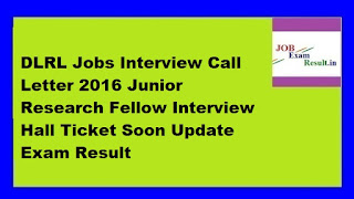 DLRL Jobs Interview Call Letter 2016 Junior Research Fellow Interview Hall Ticket Soon Update Exam Result