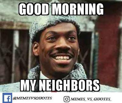 Good morning my neighbors