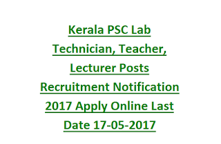 Kerala PSC Lab Technician, Teacher, Lecturer Posts Recruitment Notification 2017 Apply Online Last Date 17-05-2017