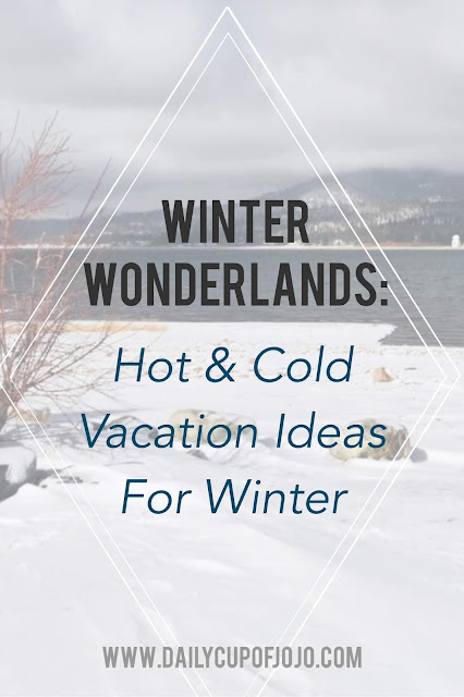 Winter Wonderlands: Hot And Cold Vacation Ideas For Winter