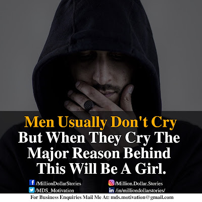 MEN USUALLY DON'T CRY BUT WHEN THEY CRY THE MAJOR REASON BEHIND THIS WILL BE A GIRL.