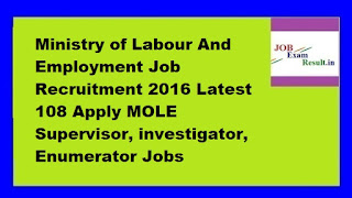 Ministry of Labour And Employment Job Recruitment 2016 Latest 108 Apply MOLE Supervisor, investigator, Enumerator Jobs
