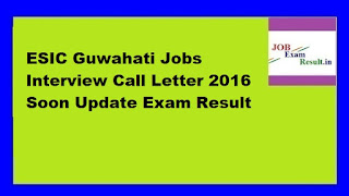 ESIC Guwahati Jobs Interview Call Letter 2016 Soon Update Exam Result
