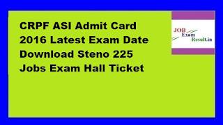 CRPF ASI Admit Card 2016 Latest Exam Date Download Steno 225 Jobs Exam Hall Ticket