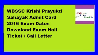 WBSSC Krishi Prayukti Sahayak Admit Card 2016 Exam Dates Download Exam Hall Ticket / Call Letter