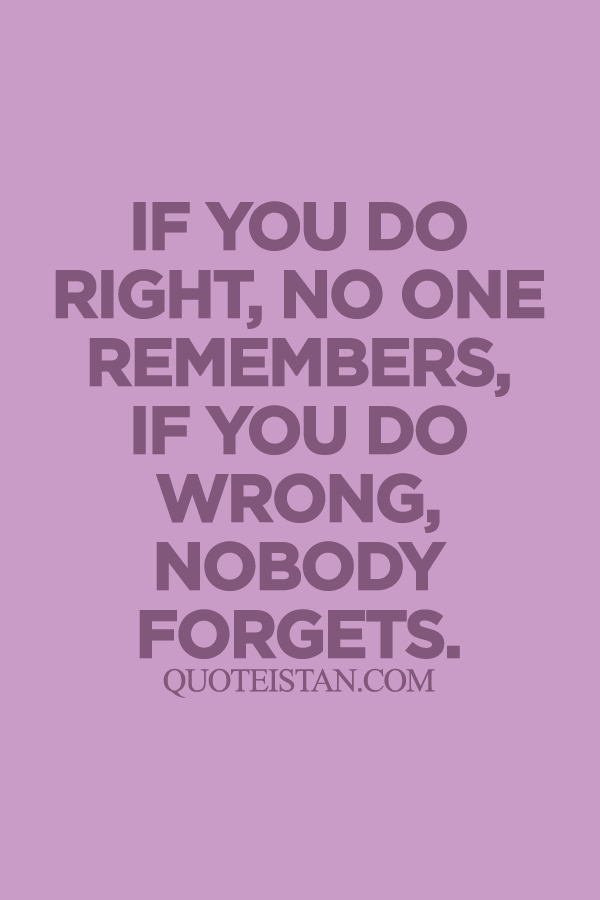 If you do right,no one remembers, if you do wrong, nobody forgets.
