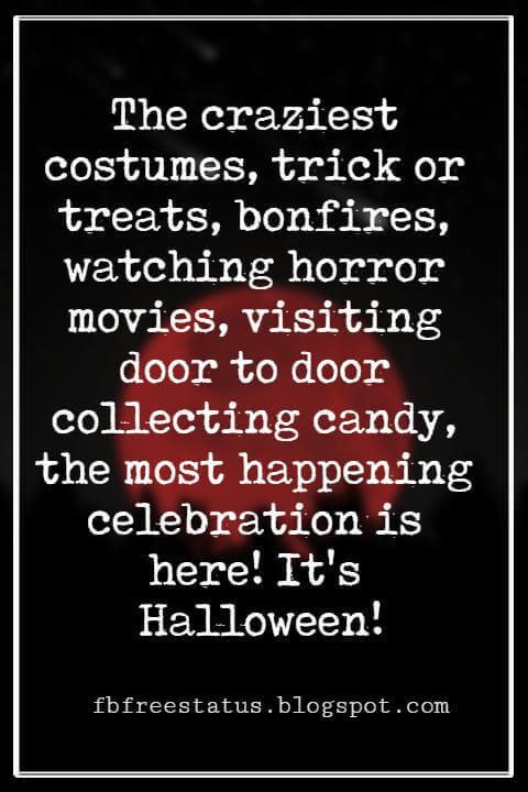 Halloween Messages, Halloween Message, The craziest costumes, trick or treats, bonfires, watching horror movies, visiting door to door collecting candy, the most happening celebration is here! It's Halloween!