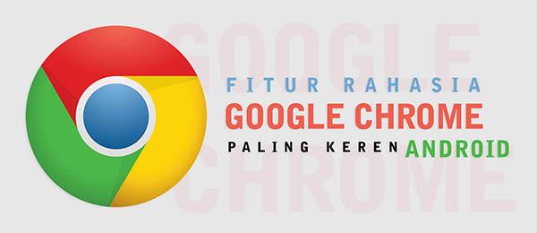 Fitur Rahasia Google Chrome Android
