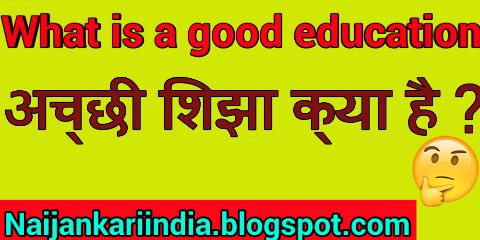 अच्छी शिक्षा क्या है? | what is a good education