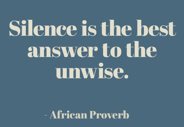 Silence is the best answer to the unwise.  ~ African Proverb