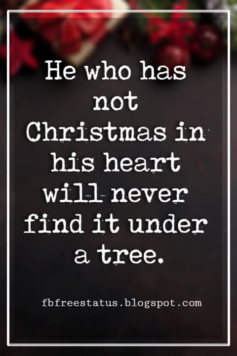 Merry Christmas Quotes, He who has not Christmas in his heart will never find it under a tree. -Roy L. Smith