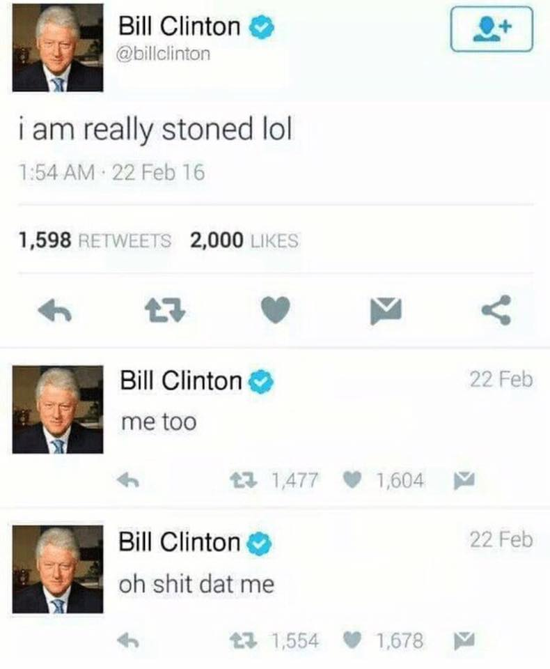 Bill Clinton: I am really stoned, lol.