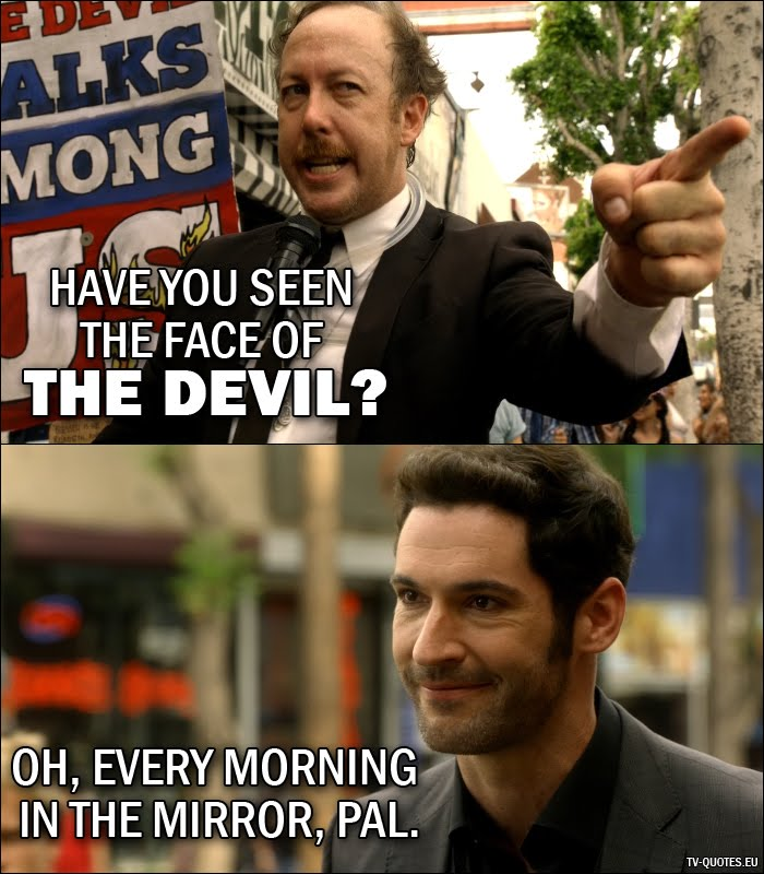 12 Best Lucifer Quotes from Lucifer, Stay. Good Devil. (1x02) - Street Preacher: Have you seen the face of the Devil? Lucifer Morningstar: Oh, every morning in the mirror, pal.