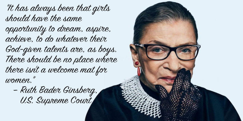 Ruth Bader Ginsberg, U.S. Supreme Court Justice. Girls should have the same opportunity