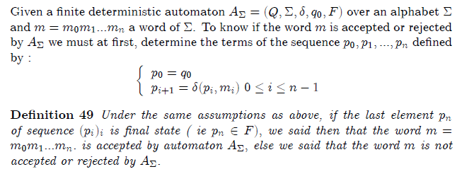 \section{Language recognized by automaton}  Given a finite deterministic automaton $A_{\Sigma }=(Q,\Sigma ,\delta ,q_{0},F)$ over an alphabet $\Sigma $ and $m=m_{0}m_{1}...m_{n}$ a word of $% \Sigma $. To know if the word $m$ is accepted or rejected by $A_{\Sigma }$ we must at first, determine the terms of the sequence $p_{0},p_{1},...,p_{n}$ defined by :% \begin{equation*} \left\{  \begin{array}{l} p_{0}=q_{0} \\  p_{i+1}=\delta (p_{i},m_{i})\text{ }0\leq i\leq n-1% \end{array}% \right. \end{equation*}  \begin{definition} Under the same assumptions as above, if the last element $p_{n}$ of sequence  $(p_{i})_{i}$ is final state ( ie $p_{n}\in F),$ we said then that the word $% m=m_{0}m_{1}...m_{n}.$ is accepted by automaton $A_{\Sigma },$ else we said that the word $m$ is not accepted or rejected by $A_{\Sigma }.$ \end{definition}