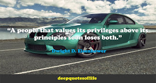 """A people that values its privileges above its principles soon loses both."" ― Dwight D. Eisenhower"