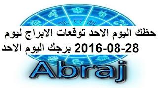 حظك اليوم الاحد توقعات الابراج ليوم 28-08-2016 برجك اليوم الاحد