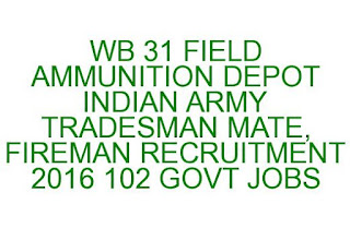 WB 31 FIELD AMMUNITION DEPOT INDIAN ARMY TRADESMAN MATE, FIREMAN RECRUITMENT 2016 102 GOVT JOBS