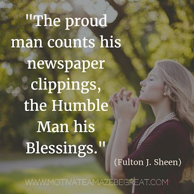 "44 Quotes About Being Humble: ""The proud man counts his newspaper clippings, the humble man his blessings."" - Fulton J. Sheen. Inspiration For Life"