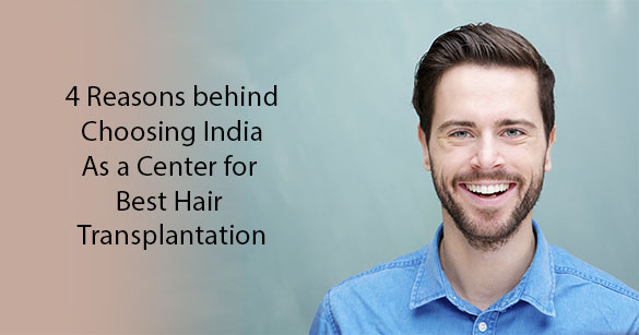 4 Reasons behind Choosing India as a Center for Best Hair Transplantation