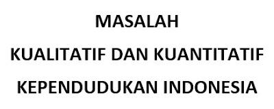 MASALAH KUALITATIF DAN KUANTITATIF KEPENDUDUKAN INDONESIA