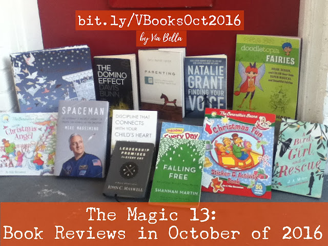 "The Magic 13: Book Reviews in October of 2016, Via Bella's top reads, October, 13, book reviews, 365 Simply Powerful Daily Devotionals For Boys (Giveaway!) A bird, A Girl, & A Rescue A Christmas Fun Book for Kinders Astronaut's Unlikely Journey to Unlock the Secrets of the Universe Colouring Into The Night On a Voyage Discipline That Connects with Your Child's Heart Falling Free: ""Rescued From the Life I Always Wanted"" Leadership Promises for Everyday (A Daily Devotional) Oodles of Doodle of Fairies is Very Fun Parenting by 14 Principles {Win This Book} The Berenstain Bears and the Christmas Angel The Domino Effect-- Banks, Secrets, Lies, Truth What Every Woman Needs to Find Her Voice, BookLook Bloggers, Blogging for Books, Authors, Blogger, Giveaways,"